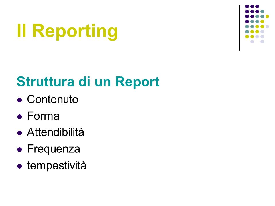 Il Reporting Struttura di un Report Contenuto Forma Attendibilità Frequenza tempestività