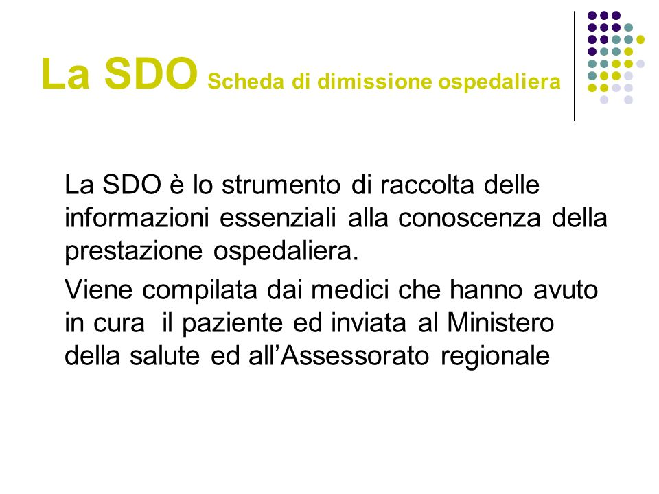 La SDO Scheda di dimissione ospedaliera La SDO è lo strumento di raccolta delle informazioni essenziali alla conoscenza della prestazione ospedaliera.