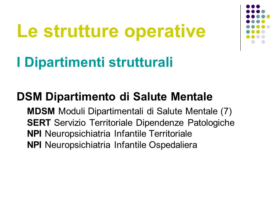 Le strutture operative I Dipartimenti strutturali DSM Dipartimento di Salute Mentale MDSM Moduli Dipartimentali di Salute Mentale (7) SERT Servizio Territoriale Dipendenze Patologiche NPI Neuropsichiatria Infantile Territoriale NPI Neuropsichiatria Infantile Ospedaliera