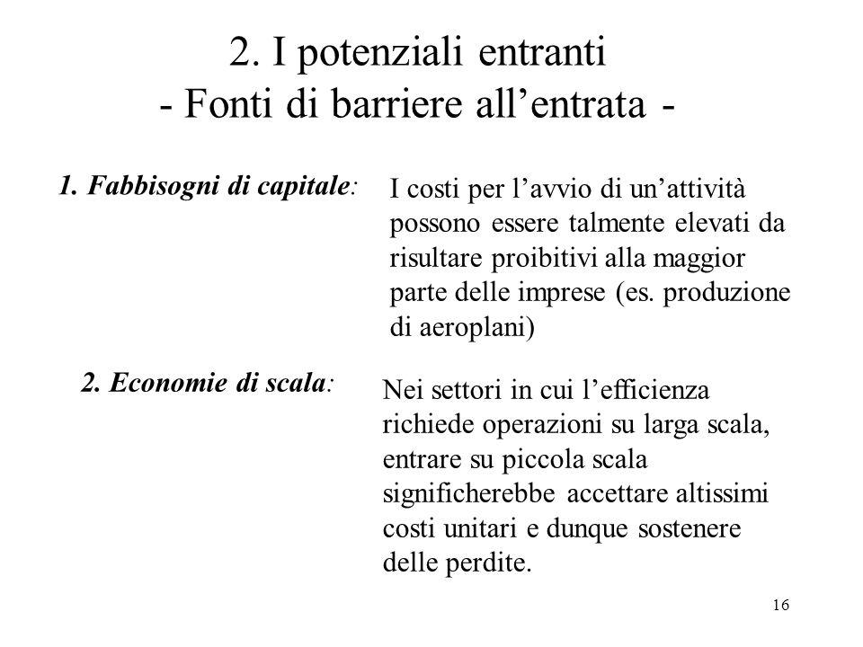 16 2. I potenziali entranti - Fonti di barriere allentrata - 1. Fabbisogni di capitale: I costi per lavvio di unattività possono essere talmente eleva