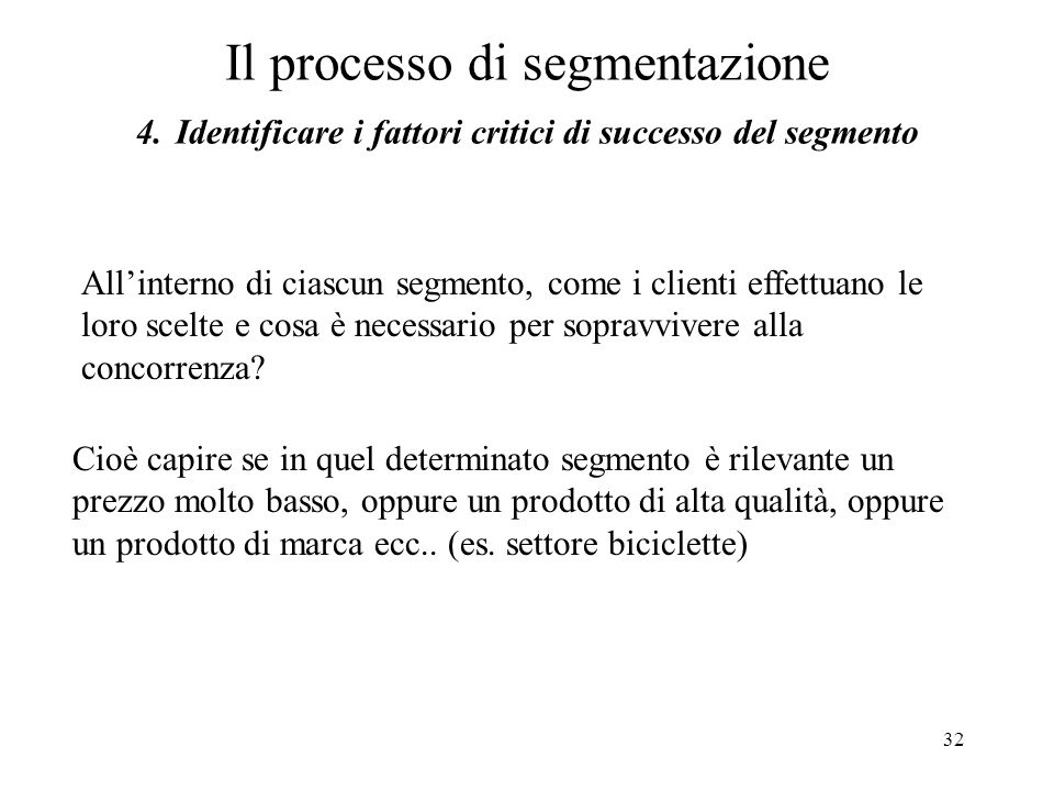 32 Il processo di segmentazione 4. Identificare i fattori critici di successo del segmento Cioè capire se in quel determinato segmento è rilevante un