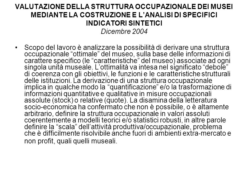 VALUTAZIONE DELLA STRUTTURA OCCUPAZIONALE DEI MUSEI MEDIANTE LA COSTRUZIONE E LANALISI DI SPECIFICI INDICATORI SINTETICI Dicembre 2004 Scopo del lavor