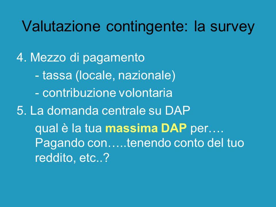 Valutazione contingente: la survey 4. Mezzo di pagamento - tassa (locale, nazionale) - contribuzione volontaria 5. La domanda centrale su DAP qual è l