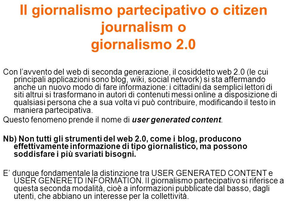 Il giornalismo partecipativo o citizen journalism o giornalismo 2.0 Con lavvento del web di seconda generazione, il cosiddetto web 2.0 (le cui princip