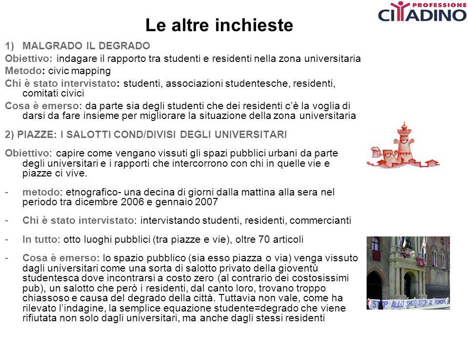 Le altre inchieste 1)MALGRADO IL DEGRADO Obiettivo: indagare il rapporto tra studenti e residenti nella zona universitaria Metodo: civic mapping Chi è