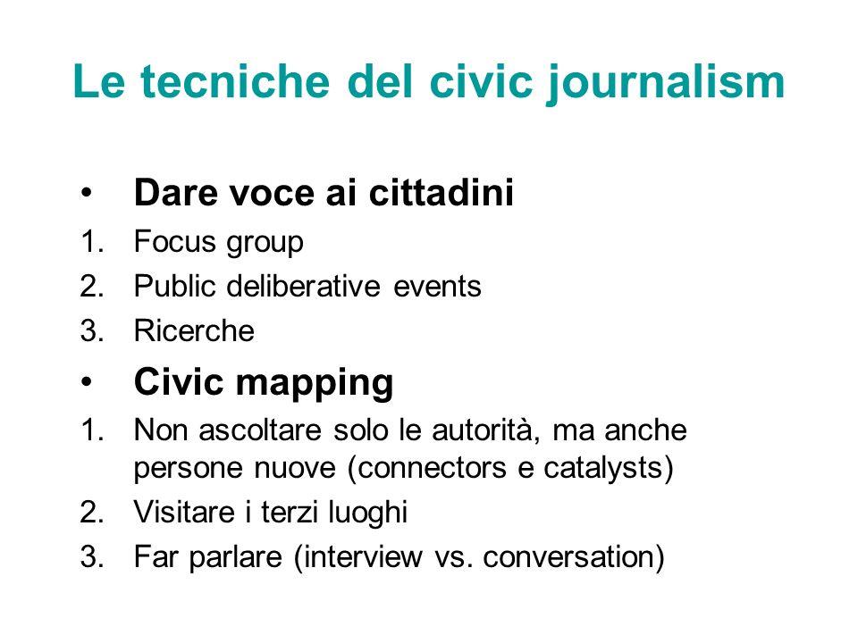 Le tecniche del civic journalism Dare voce ai cittadini 1.Focus group 2.Public deliberative events 3.Ricerche Civic mapping 1.Non ascoltare solo le au