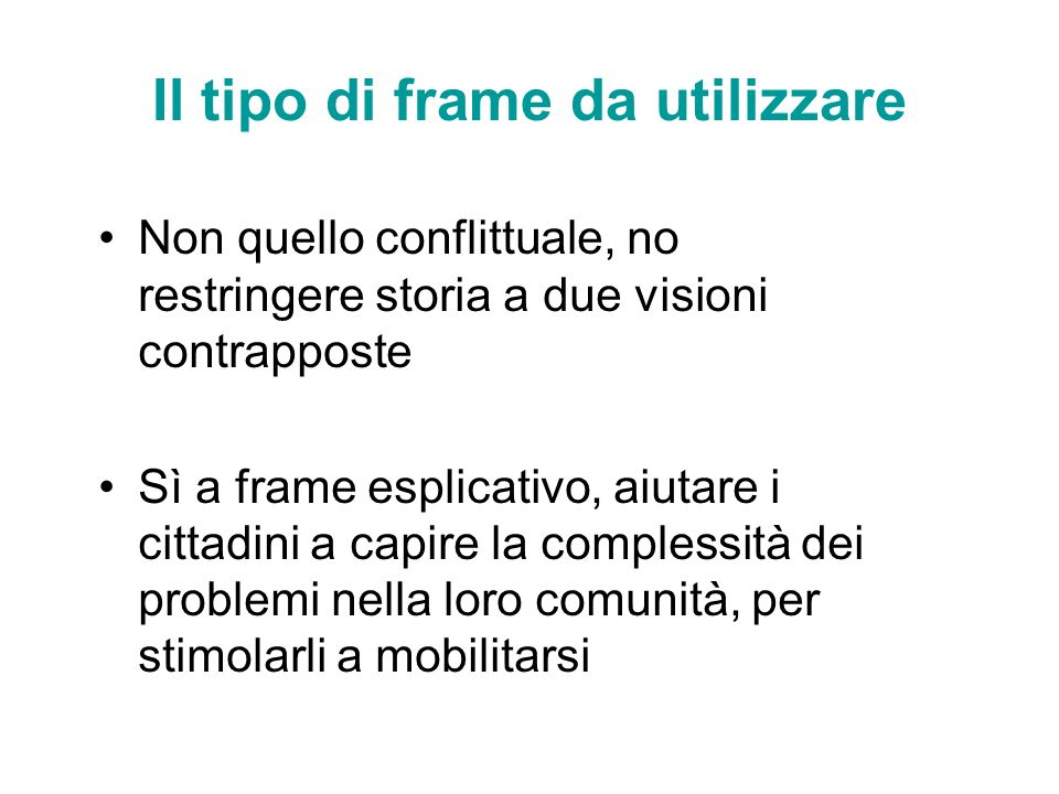 Il tipo di frame da utilizzare Non quello conflittuale, no restringere storia a due visioni contrapposte Sì a frame esplicativo, aiutare i cittadini a