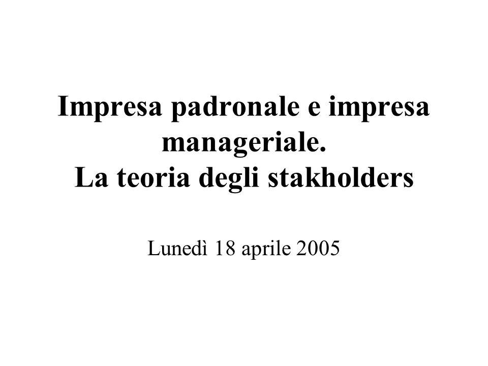 Impresa padronale e impresa manageriale. La teoria degli stakholders Lunedì 18 aprile 2005