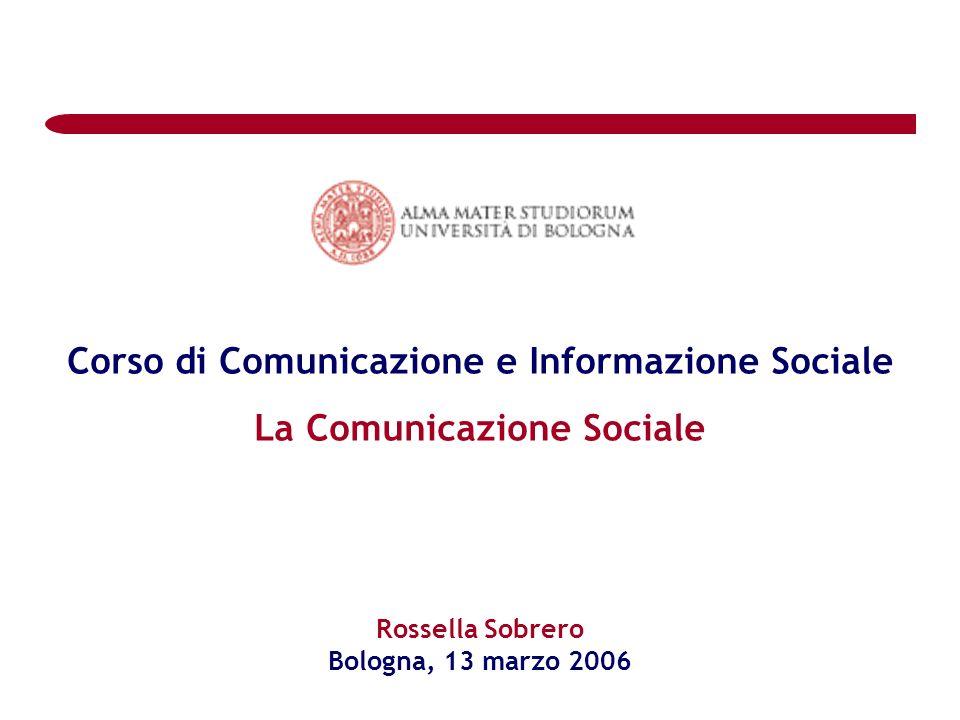 Corso di Comunicazione e Informazione Sociale La Comunicazione Sociale Rossella Sobrero Bologna, 13 marzo 2006