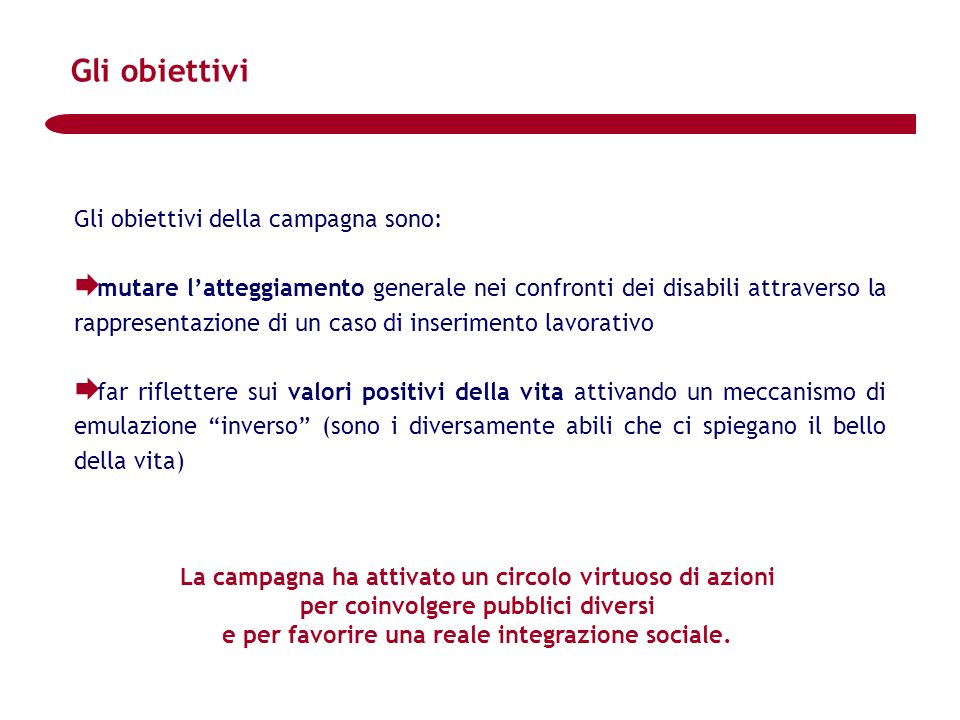 Gli obiettivi Gli obiettivi della campagna sono: mutare latteggiamento generale nei confronti dei disabili attraverso la rappresentazione di un caso d