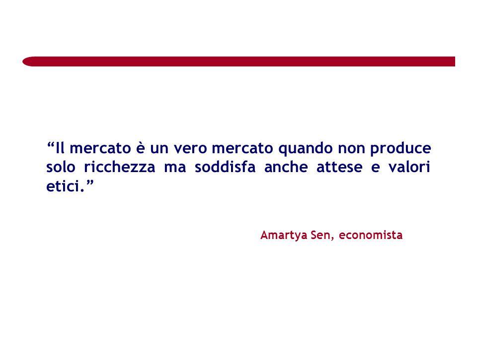Il mercato è un vero mercato quando non produce solo ricchezza ma soddisfa anche attese e valori etici. Amartya Sen, economista