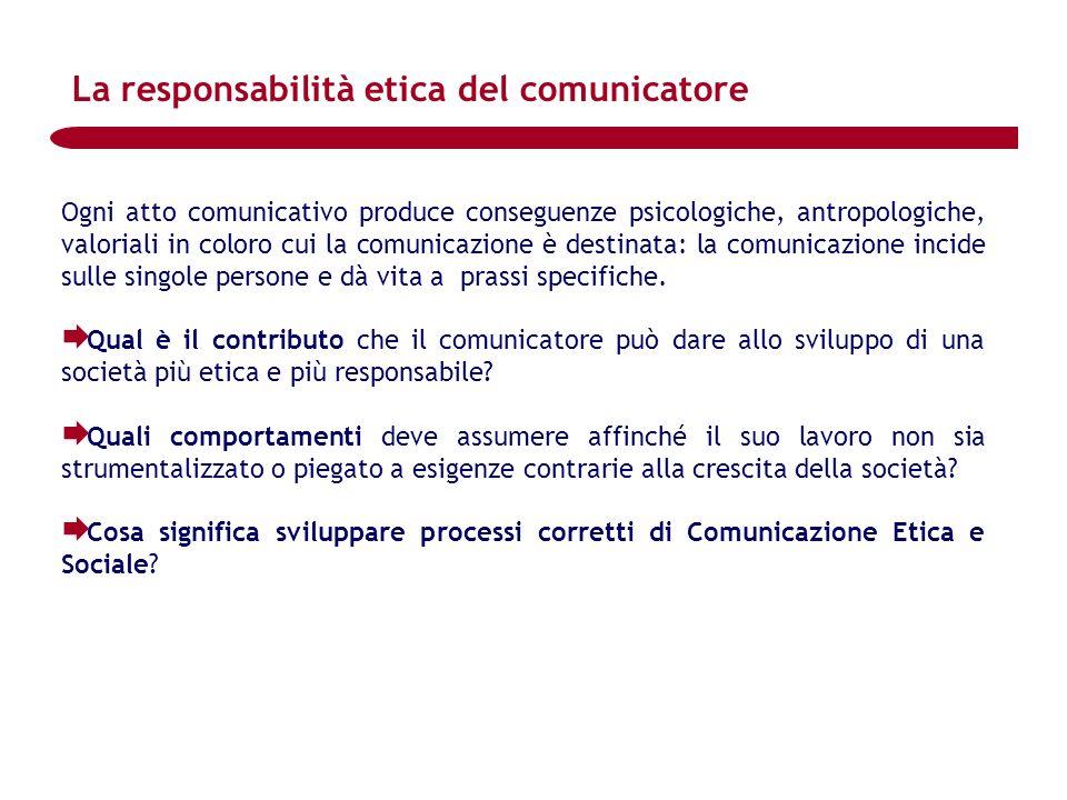 La responsabilità etica del comunicatore Ogni atto comunicativo produce conseguenze psicologiche, antropologiche, valoriali in coloro cui la comunicaz