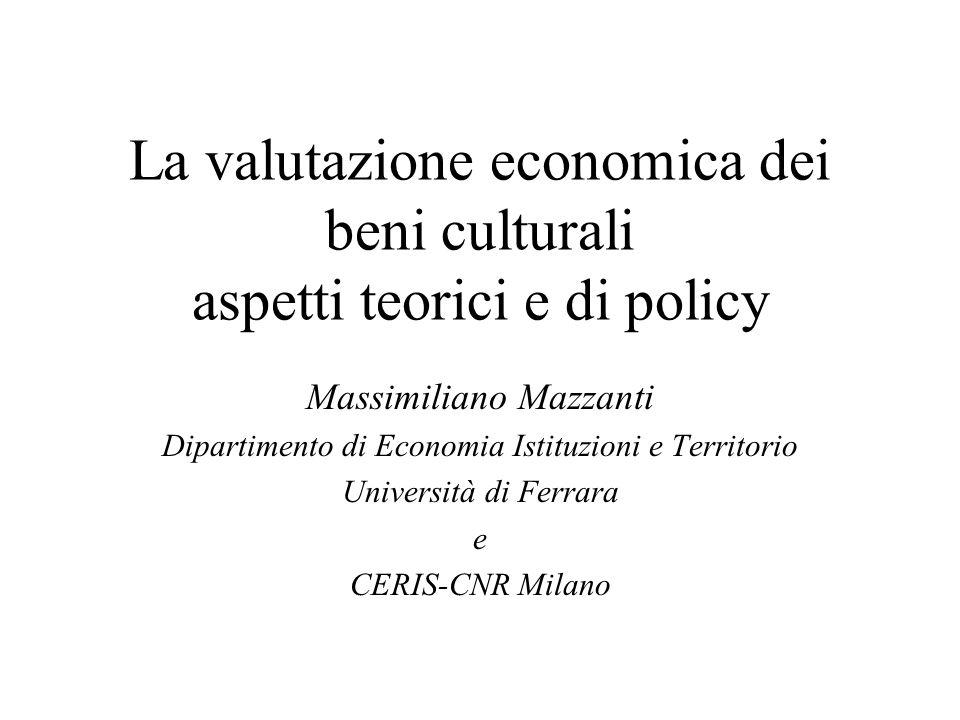 La valutazione economica dei beni culturali aspetti teorici e di policy Massimiliano Mazzanti Dipartimento di Economia Istituzioni e Territorio Università di Ferrara e CERIS-CNR Milano