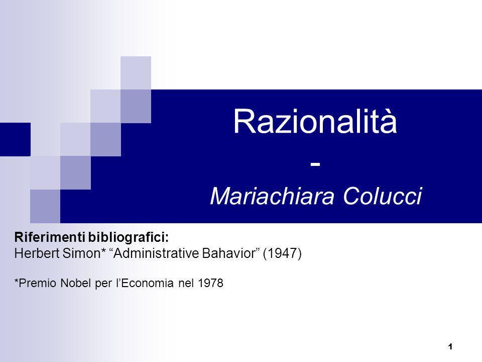 1 Razionalità - Mariachiara Colucci Riferimenti bibliografici: Herbert Simon* Administrative Bahavior (1947) *Premio Nobel per lEconomia nel 1978