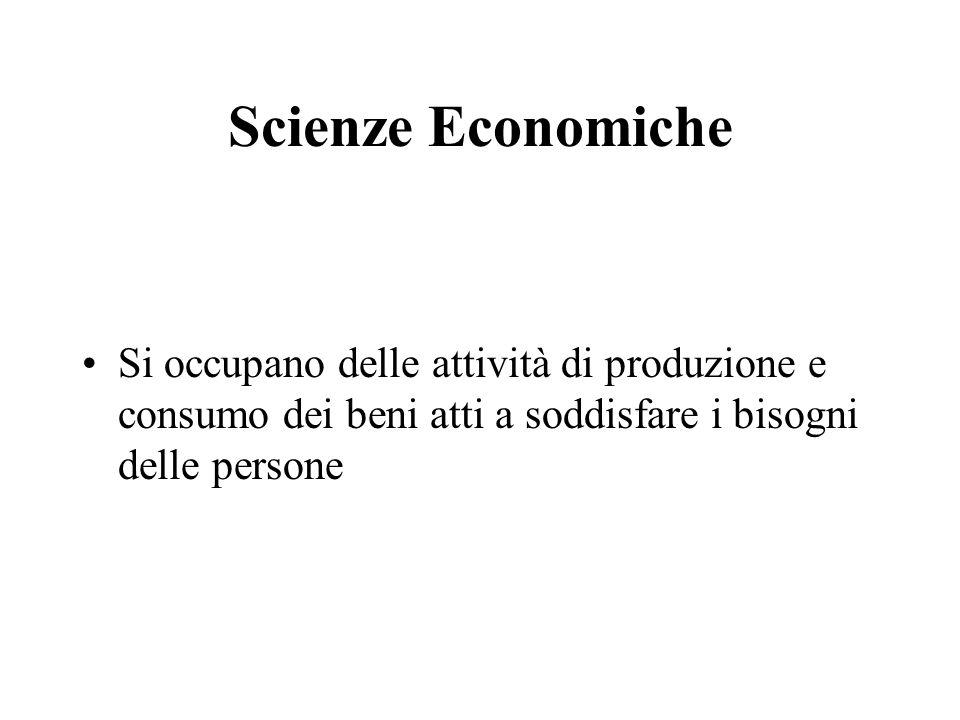 Scienze Economiche Si occupano delle attività di produzione e consumo dei beni atti a soddisfare i bisogni delle persone