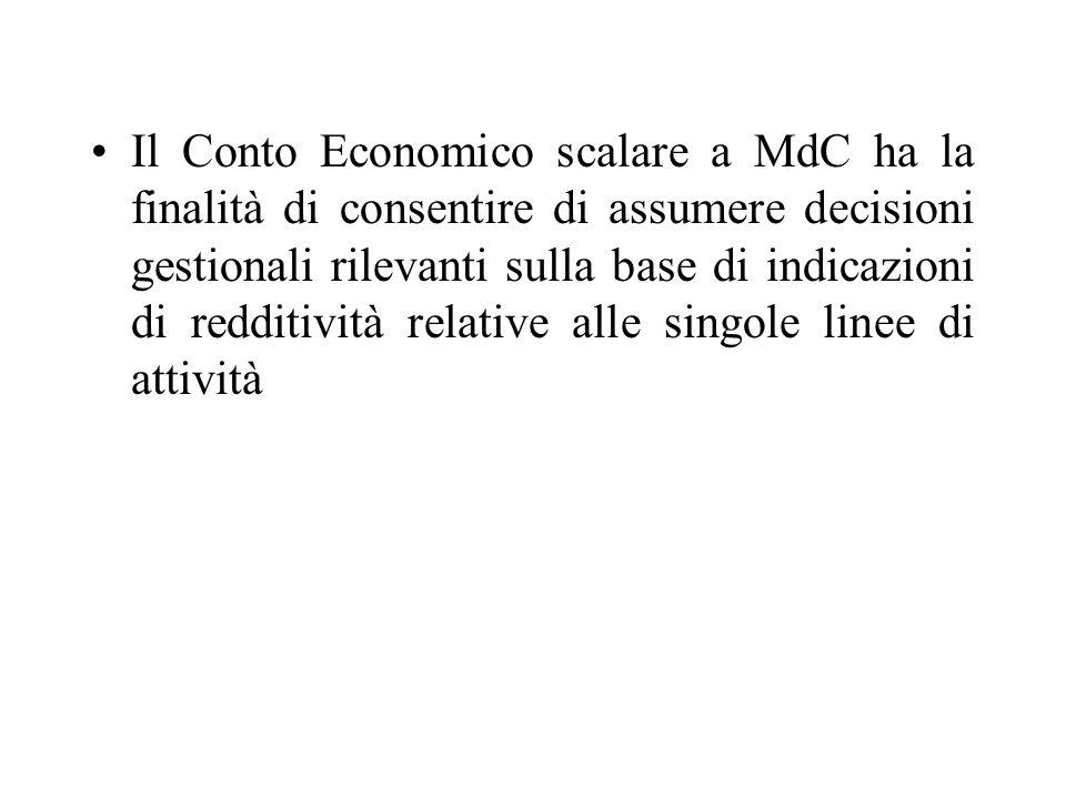 Il Conto Economico scalare a MdC ha la finalità di consentire di assumere decisioni gestionali rilevanti sulla base di indicazioni di redditività relative alle singole linee di attività