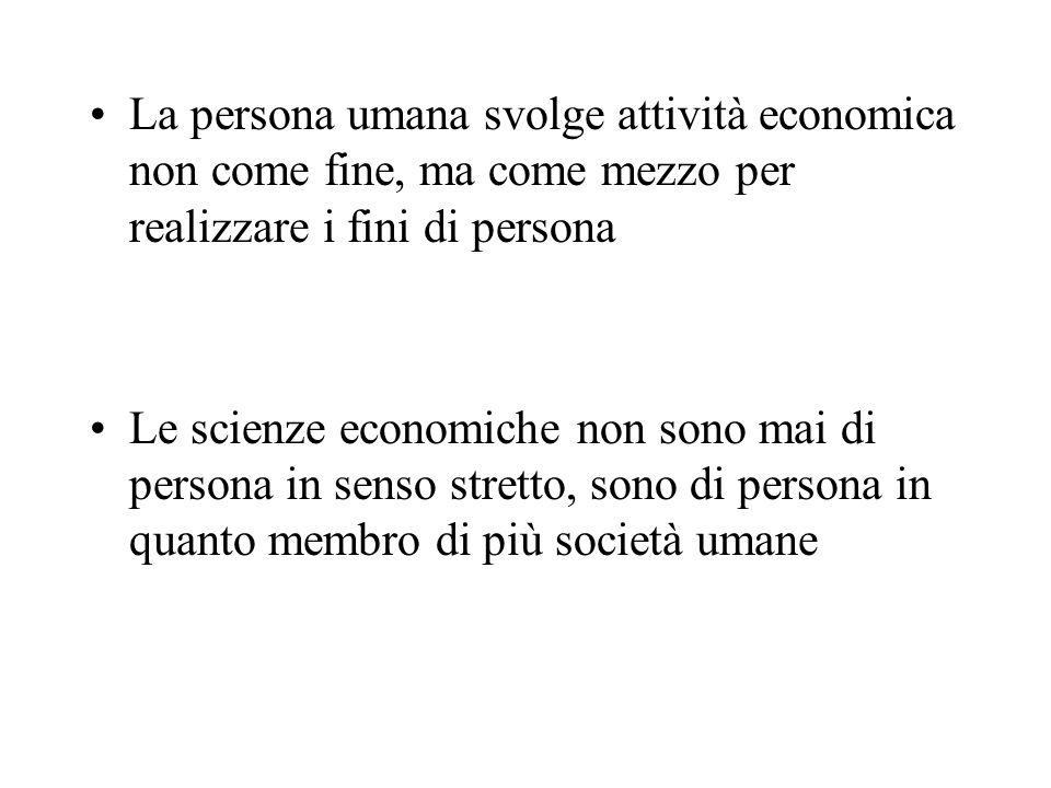 La persona umana svolge attività economica non come fine, ma come mezzo per realizzare i fini di persona Le scienze economiche non sono mai di persona in senso stretto, sono di persona in quanto membro di più società umane