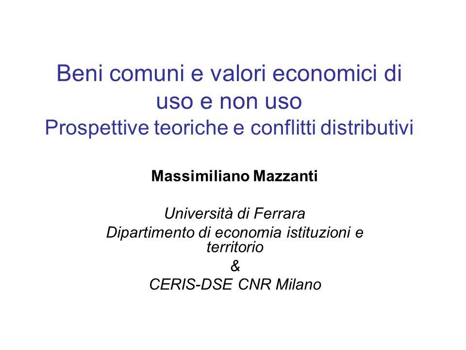 Beni comuni e valori economici di uso e non uso Prospettive teoriche e conflitti distributivi Massimiliano Mazzanti Università di Ferrara Dipartimento