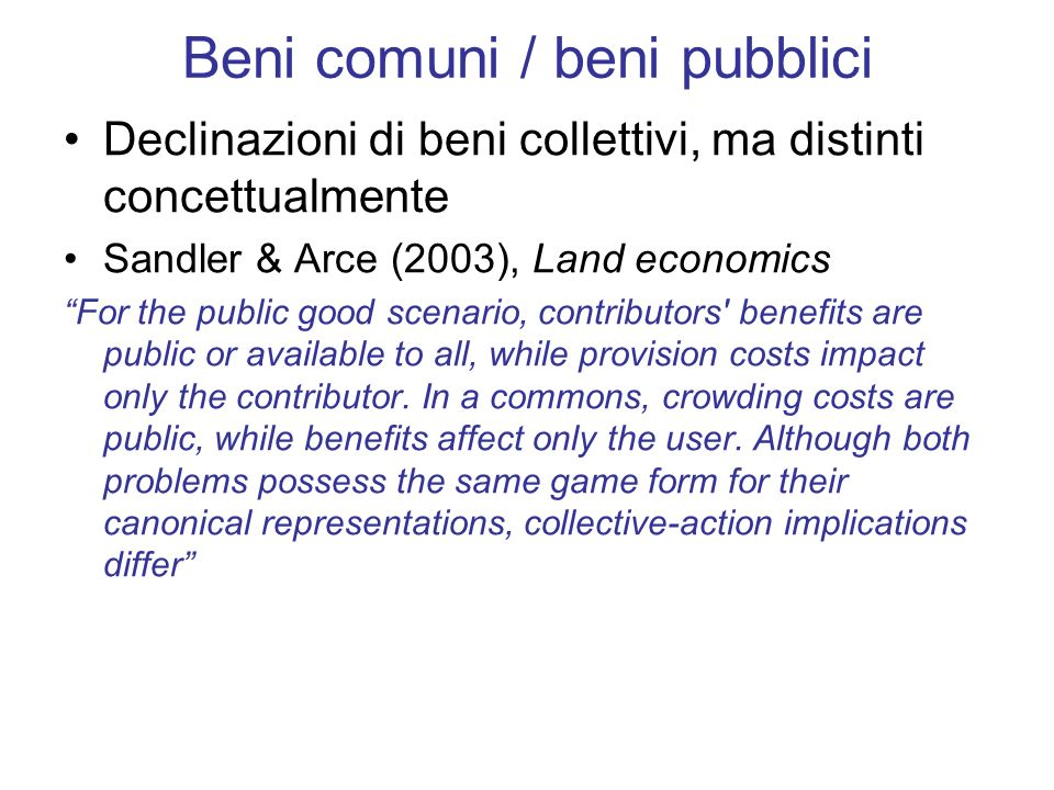 Beni comuni / beni pubblici Declinazioni di beni collettivi, ma distinti concettualmente Sandler & Arce (2003), Land economics For the public good scenario, contributors benefits are public or available to all, while provision costs impact only the contributor.