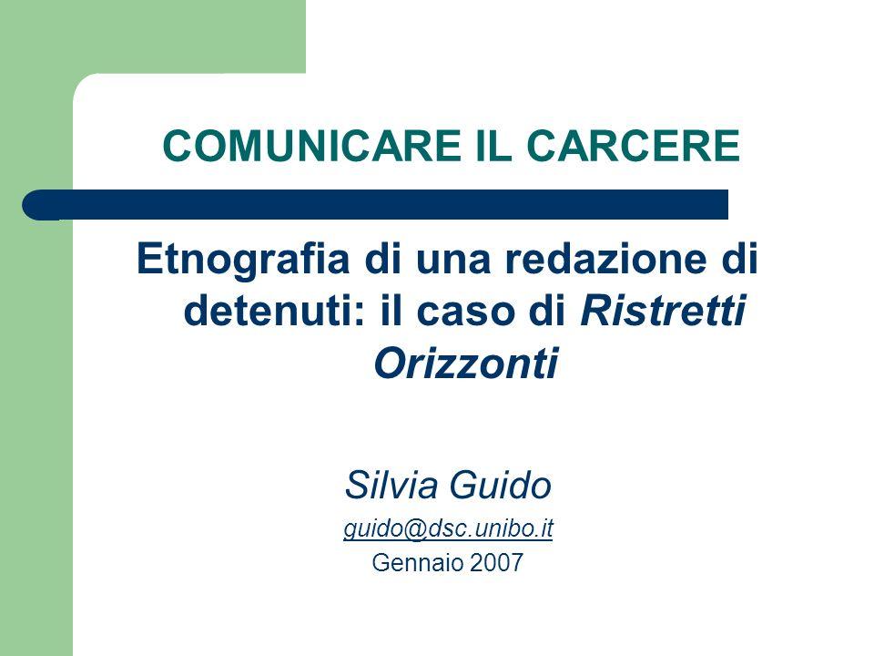 COMUNICARE IL CARCERE Etnografia di una redazione di detenuti: il caso di Ristretti Orizzonti Silvia Guido guido@dsc.unibo.it Gennaio 2007