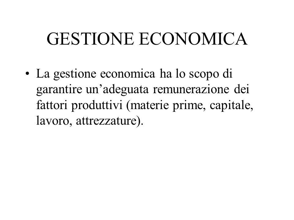 GESTIONE ECONOMICA La gestione economica ha lo scopo di garantire unadeguata remunerazione dei fattori produttivi (materie prime, capitale, lavoro, at