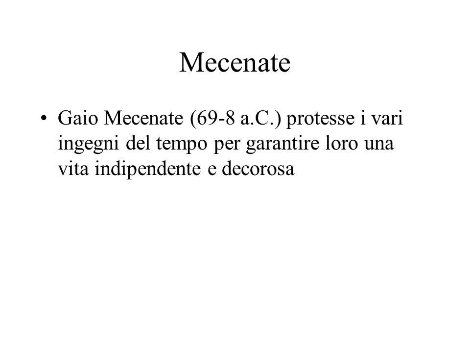 Mecenate Gaio Mecenate (69-8 a.C.) protesse i vari ingegni del tempo per garantire loro una vita indipendente e decorosa