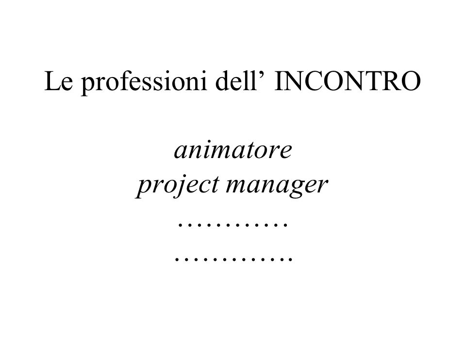 Le professioni dell INCONTRO animatore project manager ………… ………….