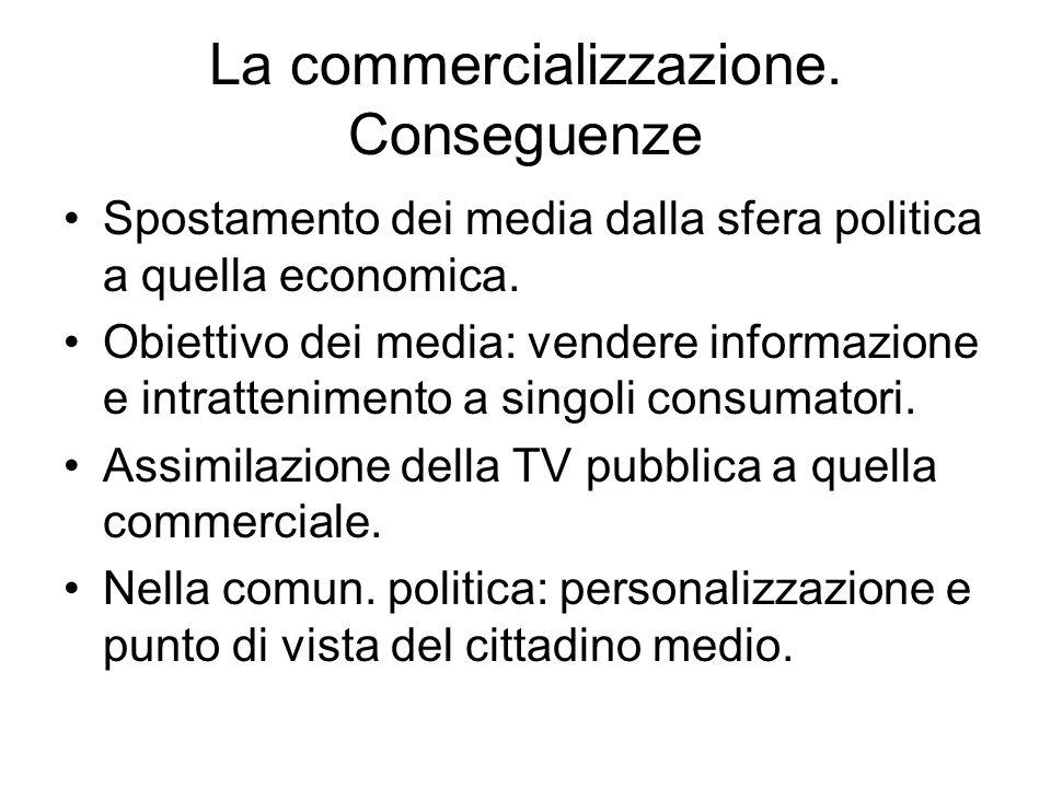 La commercializzazione. Conseguenze Spostamento dei media dalla sfera politica a quella economica. Obiettivo dei media: vendere informazione e intratt