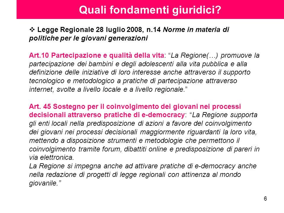 6 Quali fondamenti giuridici? Legge Regionale 28 luglio 2008, n.14 Norme in materia di politiche per le giovani generazioni Art.10 Partecipazione e qu