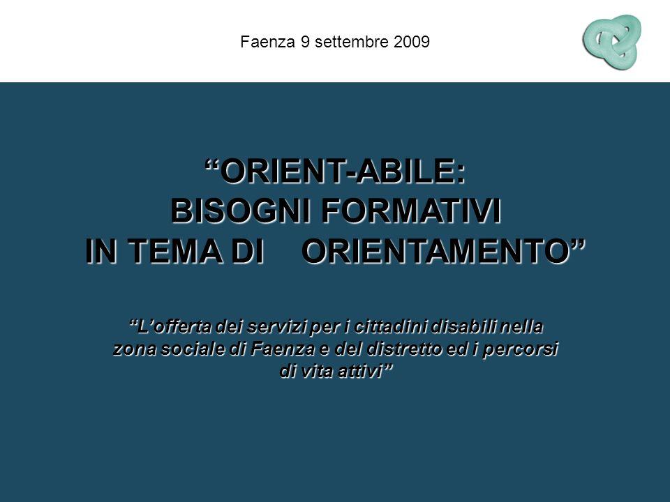 ORIENT-ABILE: BISOGNI FORMATIVI IN TEMA DI ORIENTAMENTO Lofferta dei servizi per i cittadini disabili nella zona sociale di Faenza e del distretto ed i percorsi di vita attivi Faenza 9 settembre 2009
