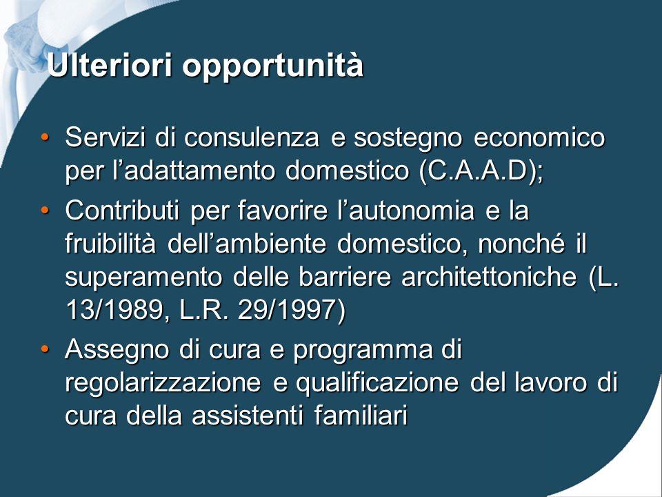 Ulteriori opportunità Servizi di consulenza e sostegno economico per ladattamento domestico (C.A.A.D);Servizi di consulenza e sostegno economico per ladattamento domestico (C.A.A.D); Contributi per favorire lautonomia e la fruibilità dellambiente domestico, nonché il superamento delle barriere architettoniche (L.