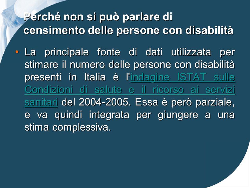 Perché non si può parlare di censimento delle persone con disabilità La principale fonte di dati utilizzata per stimare il numero delle persone con disabilità presenti in Italia è l indagine ISTAT sulle Condizioni di salute e il ricorso ai servizi sanitari del 2004-2005.