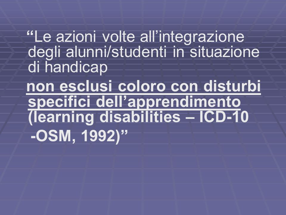 Le azioni volte allintegrazione degli alunni/studenti in situazione di handicap non esclusi coloro con disturbi specifici dellapprendimento (learning disabilities – ICD-10 -OSM, 1992)