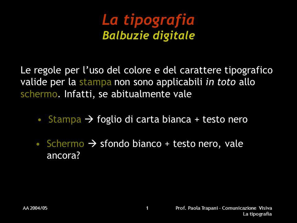 AA 2004/05Prof. Paola Trapani – Comunicazione Visiva La tipografia 1 La tipografia Balbuzie digitale Le regole per luso del colore e del carattere tip