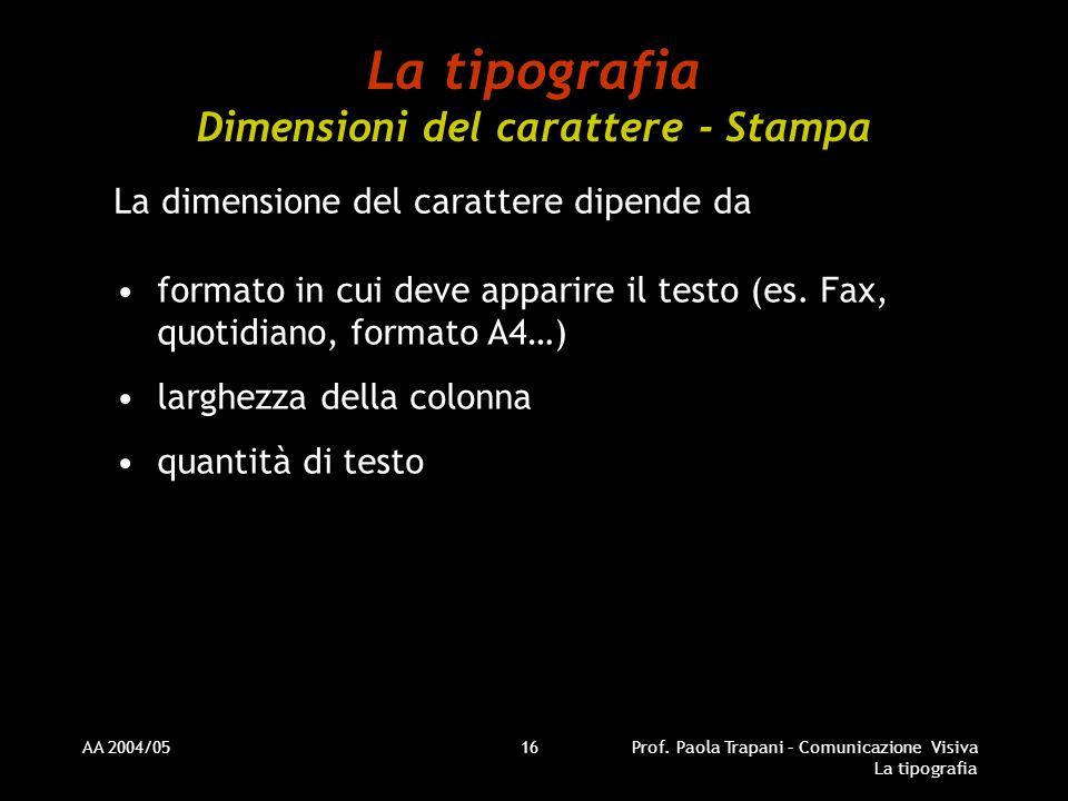 AA 2004/05Prof. Paola Trapani – Comunicazione Visiva La tipografia 16 La tipografia Dimensioni del carattere - Stampa La dimensione del carattere dipe