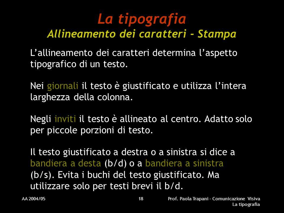 AA 2004/05Prof. Paola Trapani – Comunicazione Visiva La tipografia 18 La tipografia Allineamento dei caratteri - Stampa Lallineamento dei caratteri de