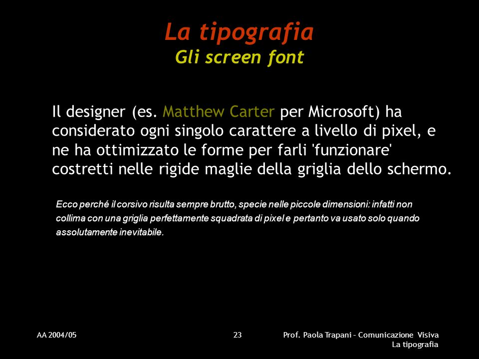 AA 2004/05Prof. Paola Trapani – Comunicazione Visiva La tipografia 23 La tipografia Gli screen font Il designer (es. Matthew Carter per Microsoft) ha