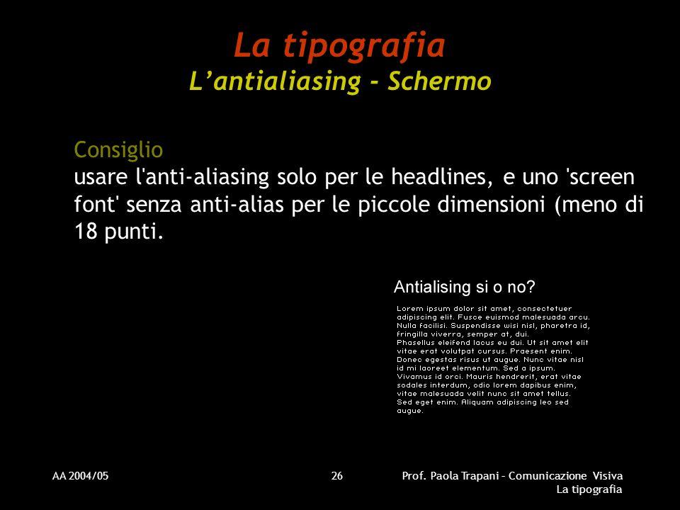 AA 2004/05Prof. Paola Trapani – Comunicazione Visiva La tipografia 26 La tipografia Lantialiasing - Schermo Consiglio usare l'anti-aliasing solo per l