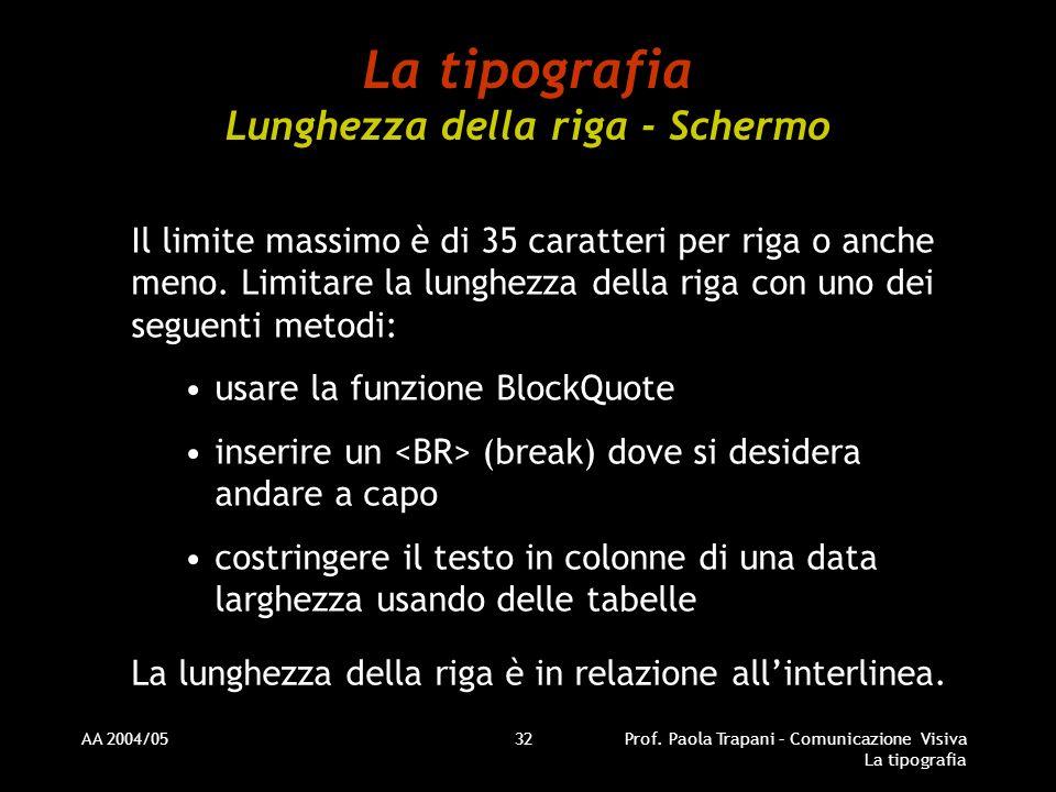 AA 2004/05Prof. Paola Trapani – Comunicazione Visiva La tipografia 32 La tipografia Lunghezza della riga - Schermo Il limite massimo è di 35 caratteri