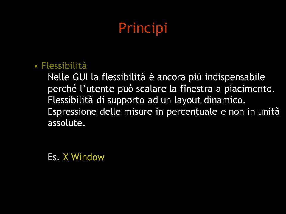 Principi Flessibilità Nelle GUI la flessibilità è ancora più indispensabile perché lutente può scalare la finestra a piacimento. Flessibilità di suppo