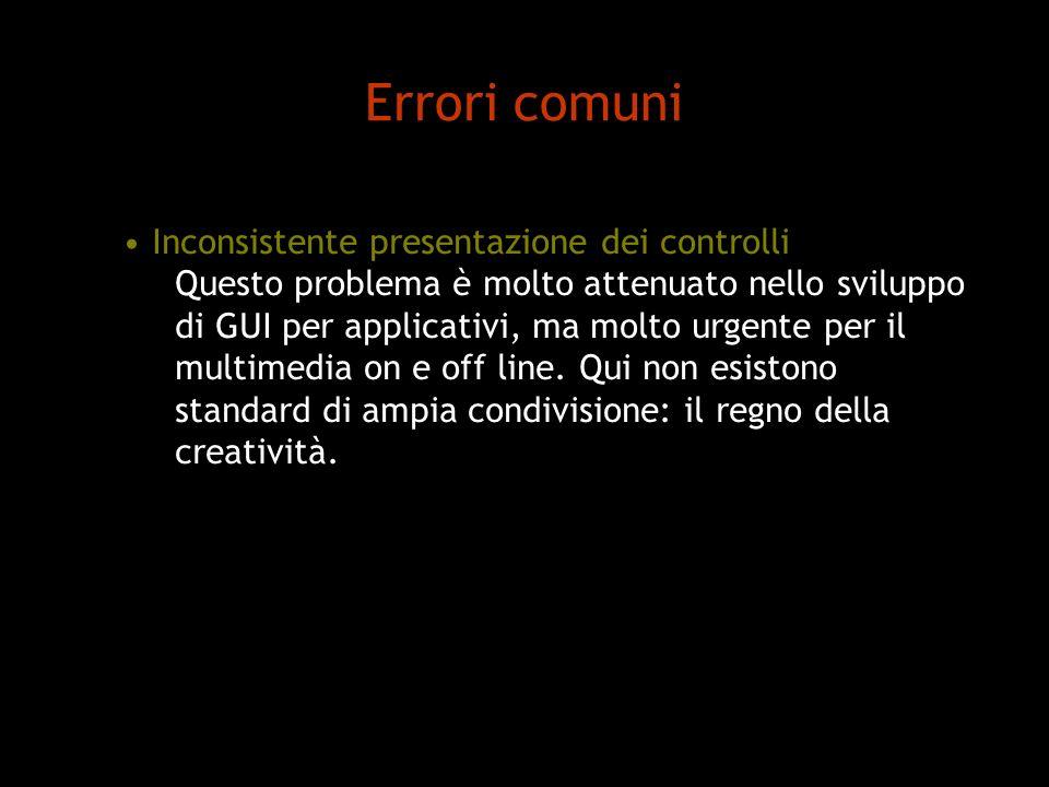 Errori comuni Inconsistente presentazione dei controlli Questo problema è molto attenuato nello sviluppo di GUI per applicativi, ma molto urgente per il multimedia on e off line.