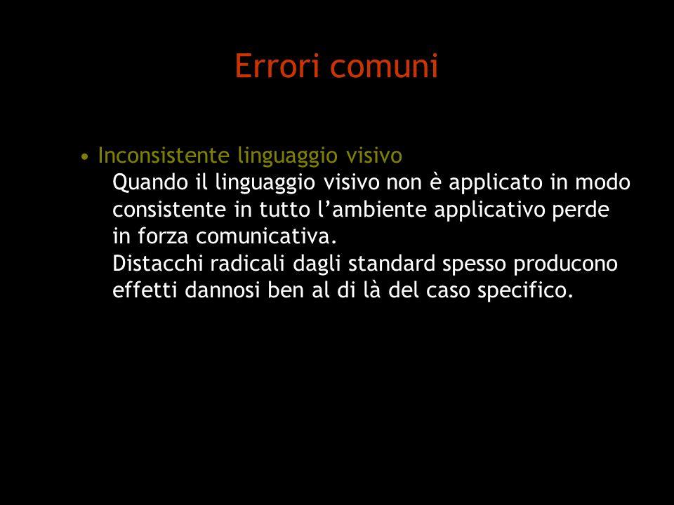 Errori comuni Inconsistente linguaggio visivo Quando il linguaggio visivo non è applicato in modo consistente in tutto lambiente applicativo perde in forza comunicativa.