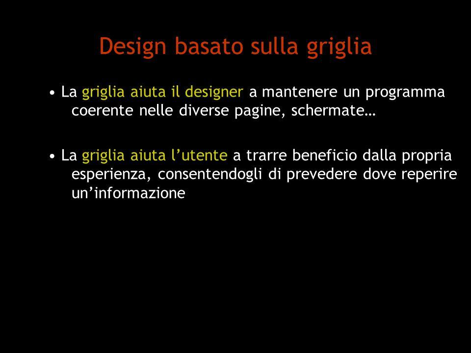 Design basato sulla griglia La griglia aiuta il designer a mantenere un programma coerente nelle diverse pagine, schermate… La griglia aiuta lutente a