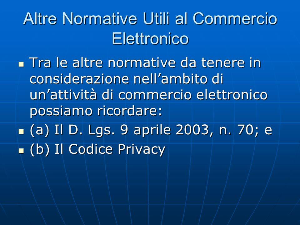 Altre Normative Utili al Commercio Elettronico Tra le altre normative da tenere in considerazione nellambito di unattività di commercio elettronico possiamo ricordare: Tra le altre normative da tenere in considerazione nellambito di unattività di commercio elettronico possiamo ricordare: (a) Il D.