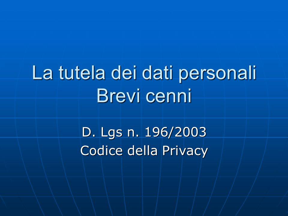 La tutela dei dati personali Brevi cenni D. Lgs n. 196/2003 Codice della Privacy