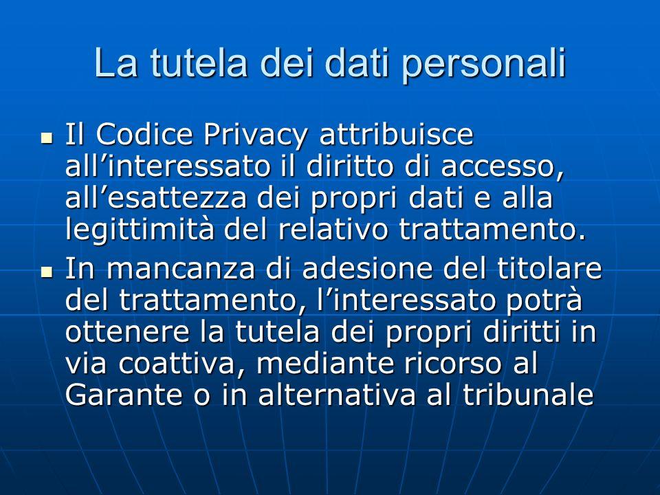 La tutela dei dati personali Il Codice Privacy attribuisce allinteressato il diritto di accesso, allesattezza dei propri dati e alla legittimità del relativo trattamento.