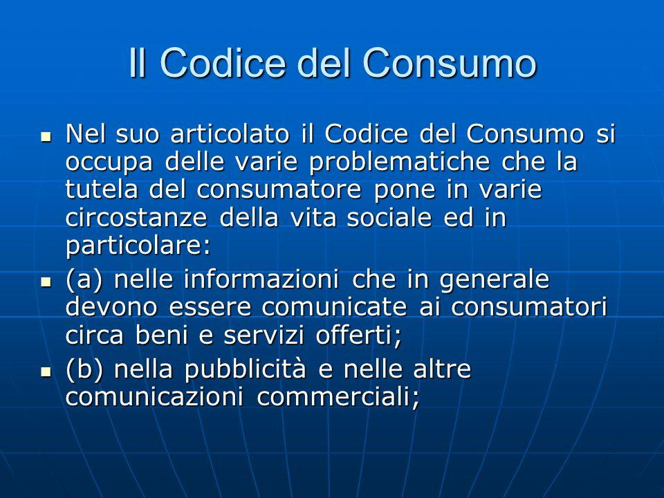 Il Codice del Consumo Nel suo articolato il Codice del Consumo si occupa delle varie problematiche che la tutela del consumatore pone in varie circostanze della vita sociale ed in particolare: Nel suo articolato il Codice del Consumo si occupa delle varie problematiche che la tutela del consumatore pone in varie circostanze della vita sociale ed in particolare: (a) nelle informazioni che in generale devono essere comunicate ai consumatori circa beni e servizi offerti; (a) nelle informazioni che in generale devono essere comunicate ai consumatori circa beni e servizi offerti; (b) nella pubblicità e nelle altre comunicazioni commerciali; (b) nella pubblicità e nelle altre comunicazioni commerciali;