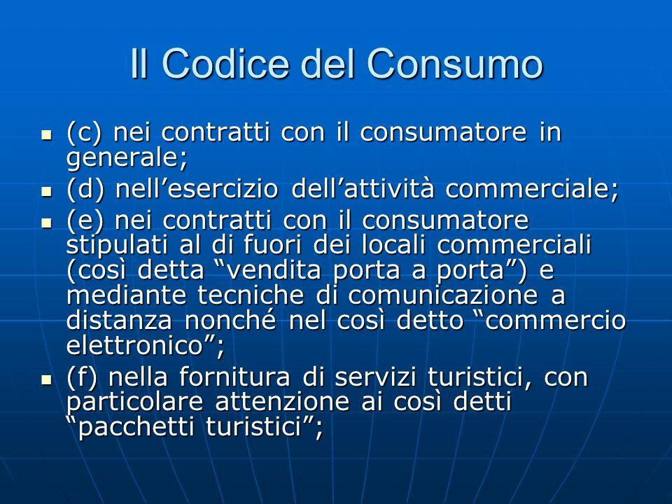 Il Codice del Consumo (c) nei contratti con il consumatore in generale; (c) nei contratti con il consumatore in generale; (d) nellesercizio dellattività commerciale; (d) nellesercizio dellattività commerciale; (e) nei contratti con il consumatore stipulati al di fuori dei locali commerciali (così detta vendita porta a porta) e mediante tecniche di comunicazione a distanza nonché nel così detto commercio elettronico; (e) nei contratti con il consumatore stipulati al di fuori dei locali commerciali (così detta vendita porta a porta) e mediante tecniche di comunicazione a distanza nonché nel così detto commercio elettronico; (f) nella fornitura di servizi turistici, con particolare attenzione ai così detti pacchetti turistici; (f) nella fornitura di servizi turistici, con particolare attenzione ai così detti pacchetti turistici;