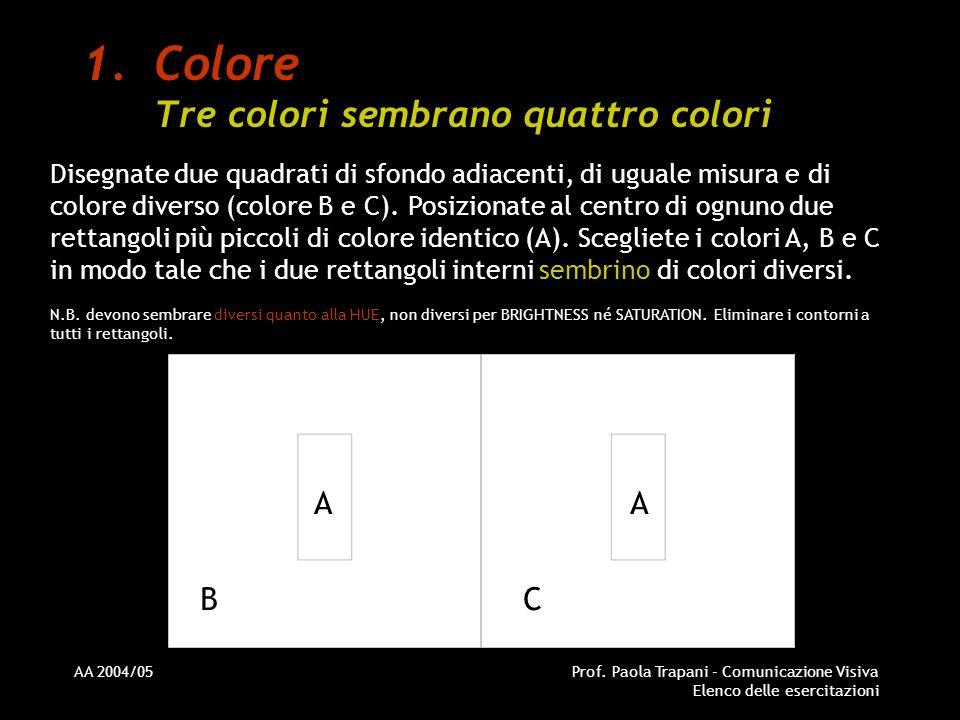 AA 2004/05Prof. Paola Trapani - Comunicazione Visiva Elenco delle esercitazioni 1.Colore Tre colori sembrano quattro colori Disegnate due quadrati di