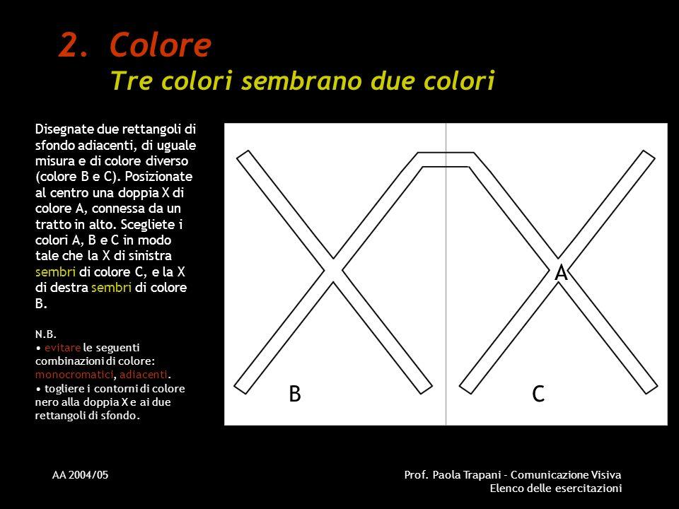 AA 2004/05Prof. Paola Trapani - Comunicazione Visiva Elenco delle esercitazioni 2.Colore Tre colori sembrano due colori Disegnate due rettangoli di sf